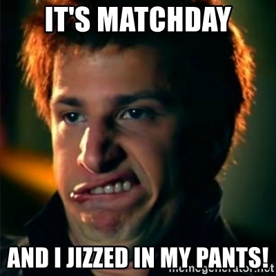 Jizzt in my pants - IT'S MATCHDAY AND I JIZZED IN MY PANTS!