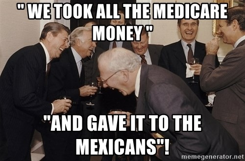 """So Then I Said... - """" we took all the medicare money """" """"and gave it to the mexicans""""!"""