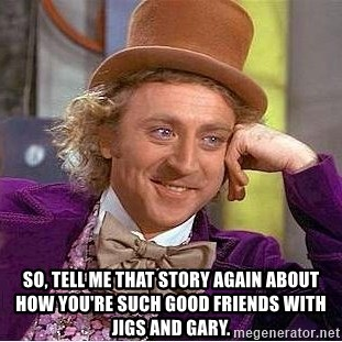 Willy Wonka -  so, tell me that story again about how you're such good friends with jigs and gary.