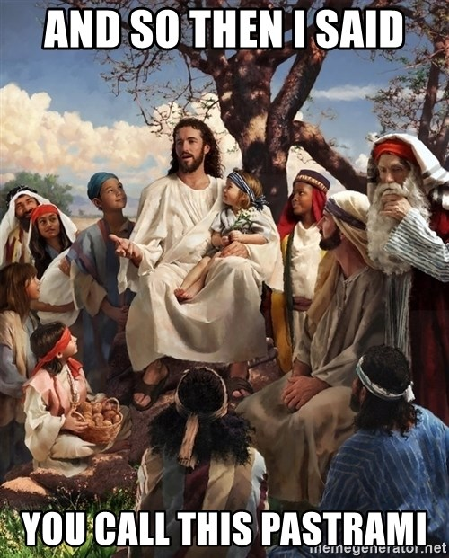 storytime jesus - AND SO THEN I SAID  YOU CALL THIS PASTRAMI