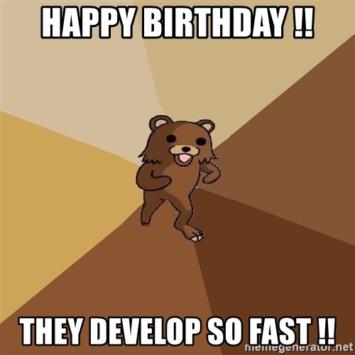 Pedo Bear From Beyond - HAPPY BIRTHDAY !! THEY DEVELOP SO FAST !!
