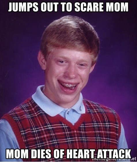 Bad Luck Brian - jumps out to scare mom mom dies of heart attack