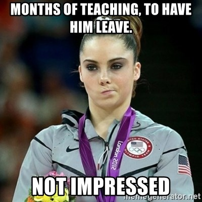 Not Impressed McKayla - months of teaching, to have him leave.  NOT IMPRESSED