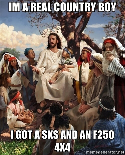 storytime jesus - Im a real country boy I got a sks and an F250 4x4