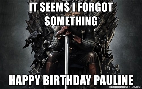 Eddard Stark - It seems I forgot something Happy Birthday Pauline