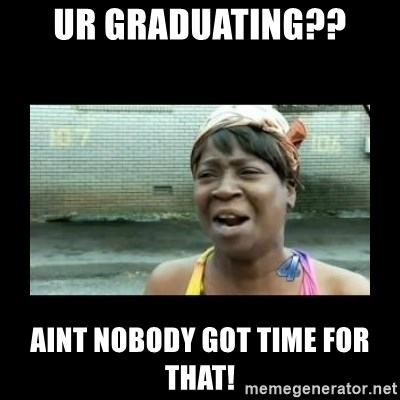 Nobody ain´t got time for that - UR GRADUATING?? AINT NOBODY GOT TIME FOR THAT!
