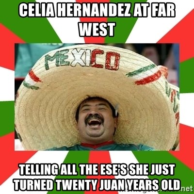 Sombrero Mexican - Celia Hernandez at Far West  Telling all the ese's she just turned twenty Juan years old