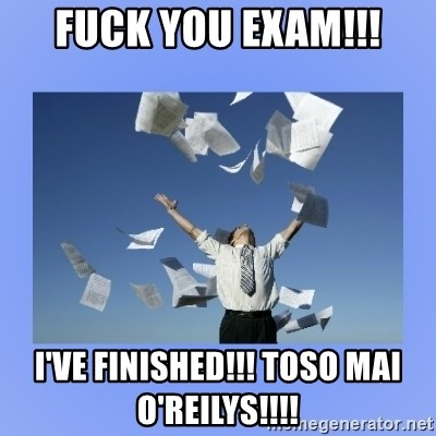 Throwing papers - FUCK YOU EXAM!!! I'VE FINISHED!!! TOSO MAI O'REILYS!!!!