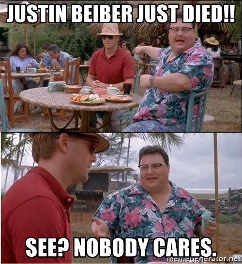 See? Nobody Cares - Justin Beiber Just died!! See? Nobody cares.