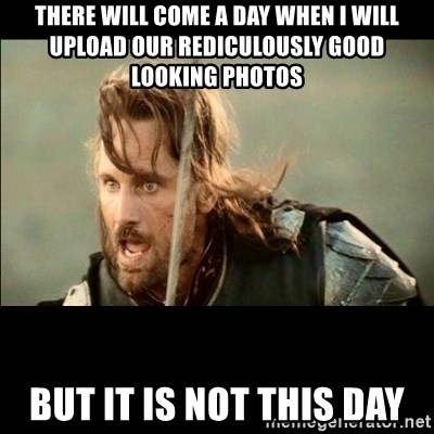 There will come a day but it is not this day - There will come a day when I will upload our rediculously good looking photos but it is not this day