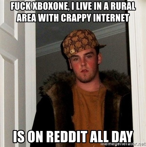 Scumbag Steve - FUCK XBOXone, I live in a rural area with crappy internet Is on Reddit all day