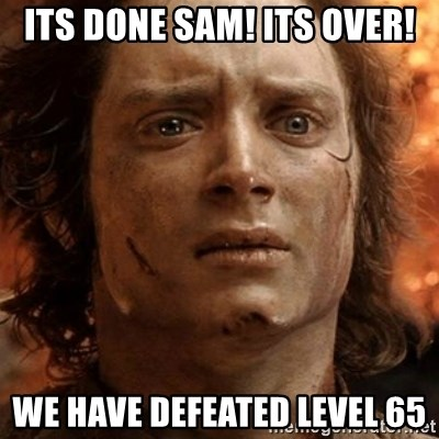 frodo it's over - its done sam! its over! we have defeated level 65