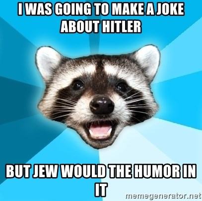 Lame Pun Coon - i was going to make a joke about hitler but jew would the humor in it