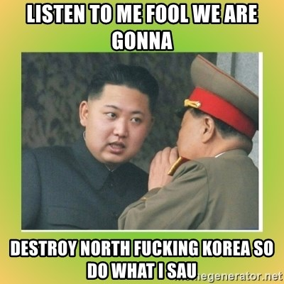 kim joung - LISTEN TO ME FOOL WE ARE GONNA DESTROY NORTH FUCKING KOREA SO DO WHAT I SAU