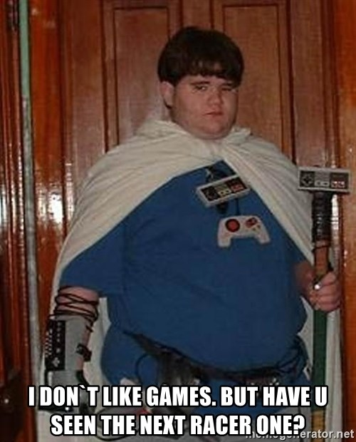 Fat nerd -  i don`t like games. but have u seen the next racer one?