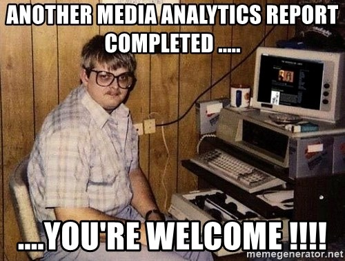 Nerd - Another Media Analytics Report Completed ..... ....You're Welcome !!!!