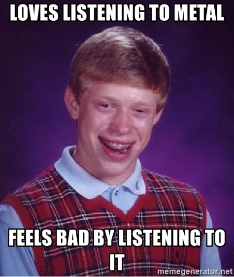 Bad Luck Brian - loves listening to metal feels bad by listening to it