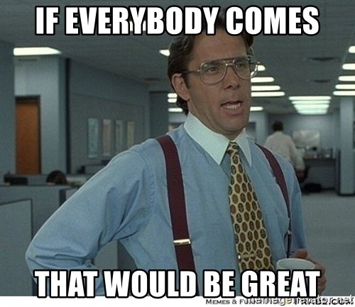 That would be great - if everybody comes that would be great