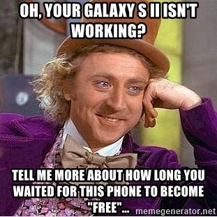 """Willy Wonka - Oh, your Galaxy S II isn't working? Tell me more about how long you waited for this phone to become """"free""""..."""