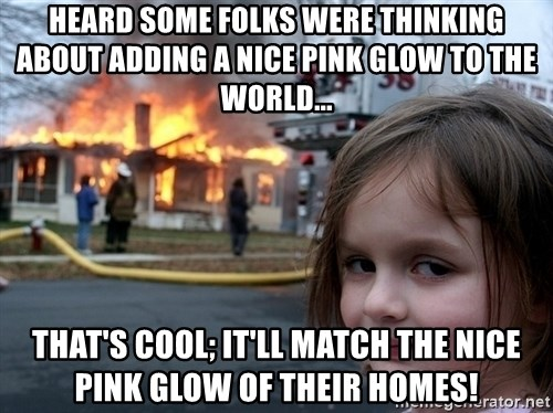 Disaster Girl - Heard some folks were thinking about adding a nice pink glow to the world... that's Cool; it'll match the nice pink glow of their homes!