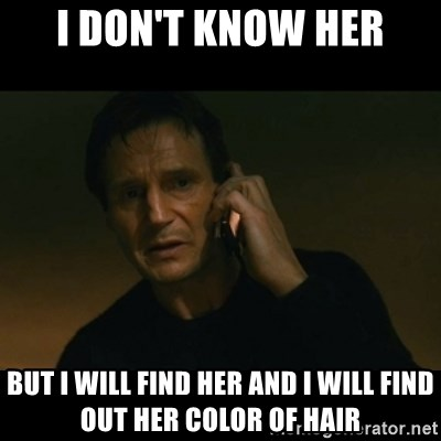 liam neeson taken - I don't know her But I will find her and I will find out her color of hair