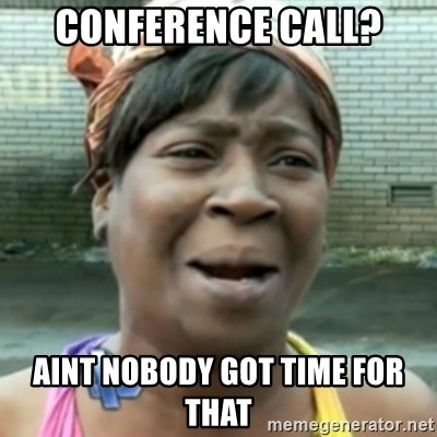 aint nobody got time fo dat - CONFERENCE CALL? AINT NOBODY GOT TIME FOR THAT