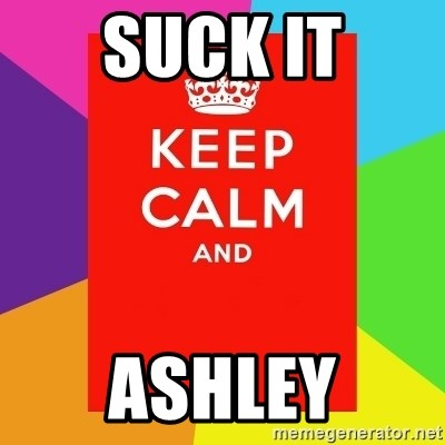 Keep calm and - SUCK IT ASHLEY