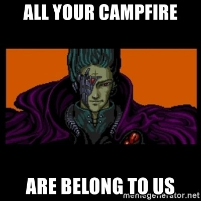 All your base are belong to us - ALL YOUR CAMPFIRE ARE BELONG TO US