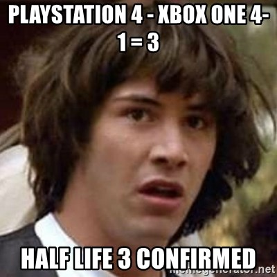 Conspiracy Keanu - Playstation 4 - XBox One 4-1 = 3  Half Life 3 confirmed