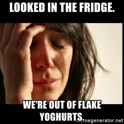 First World Problems - Looked in the fridge. we're out of flake yoghurts.