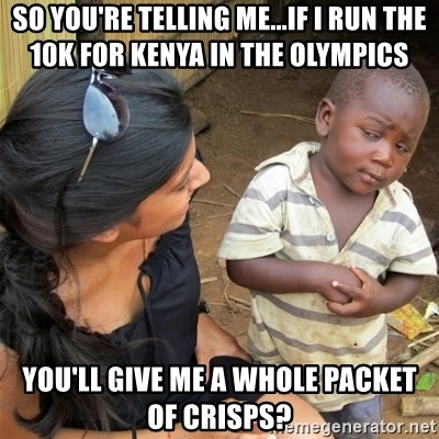 So You're Telling me - SO YOU'RE TELLING ME...IF I RUN THE 10K FOR KENYA IN THE OLYMPICS  YOU'LL GIVE ME A WHOLE PACKET OF CRISPS?