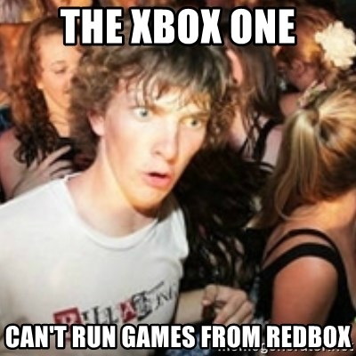 sudden realization guy - The xbox one can't run games from redbox
