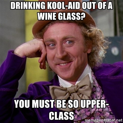 Willy Wonka - Drinking kool-aid out of a wine glass? You must be so upper-class