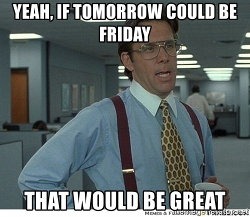 That would be great - Yeah, if tomorrow could be Friday That would be great