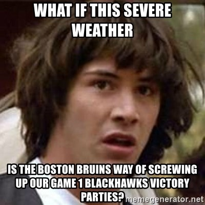 Conspiracy Keanu - WHAT IF THIS SEVERE WEATHER IS THE BOSTON BRUINS WAY OF SCREWING UP OUR GAME 1 BLACKHAWKS VICTORY PARTIES?