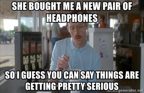 Things are getting pretty Serious (Napoleon Dynamite) - She bought me a new pair of headphones so I guess you can say things are getting pretty serious