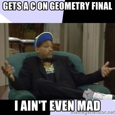 I Aint Even Mad Will - Gets a C on geometry final I ain't even mad
