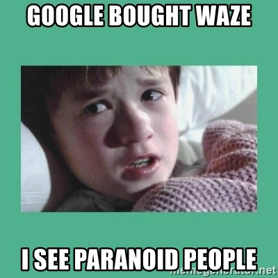 sixth sense - Google bought Waze I see PARANOID people