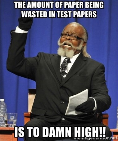 Rent Is Too Damn High - the amount of paper being wasted in test papers  is to damn high!!