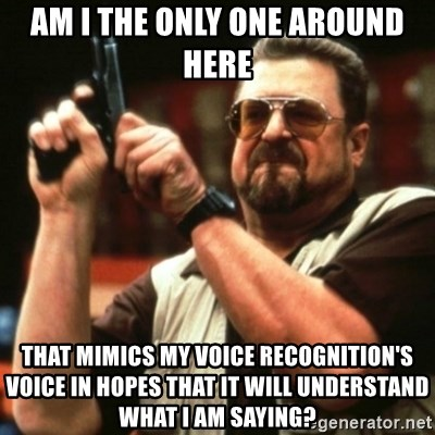 john goodman - AM I THE ONLY ONE AROUND HERE THAT MIMICS MY VOICE RECOGNITION'S VOICE IN HOPES THAT IT WILL UNDERSTAND WHAT I AM SAYING?