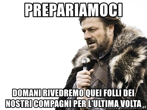 Winter is Coming - prepariamoci domani rivedremo quei folli dei nostri compagni per l'ultima volta