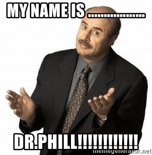 Dr. Phil - MY NAME IS .........………          DR.PHILL!!!!!!!!!!!!