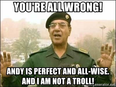 Iraqi Information Minister - You're all wrong! Andy is perfect and all-wise.  And I am not a troll!