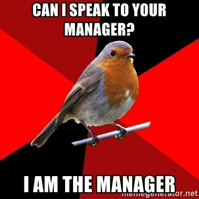 Retail Robin - Can I speak to your manager?  I am the manager