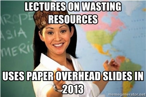 Scumbag Teacher 2 - lectures on wasting resources uses paper overhead slides in 2013