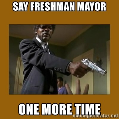 say what one more time - SAY FRESHMAN MAYOR ONE MORE TIME