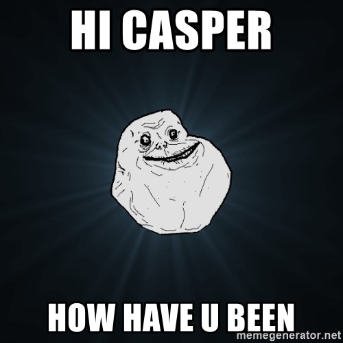 Forever Alone - hi casper how have u been