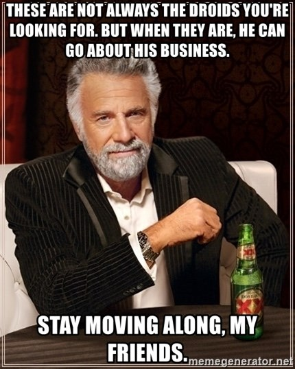 Dos Equis Guy gives advice - these are not always the droids you're looking for. but when they are, he can go about his business. stay moving along, my friends.