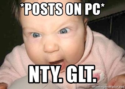 Angry baby - *posts on pc* NTY. GLT.