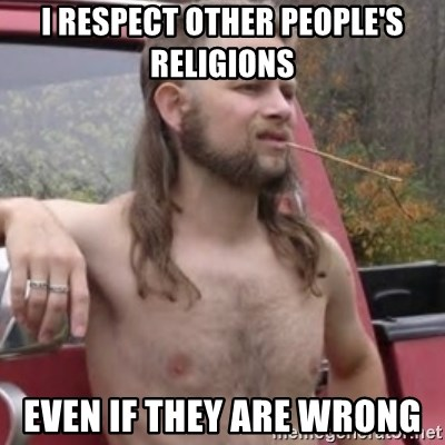 Stereotypical Redneck - I RESPECT OTHER PEOPLE'S RELIGIONS  EVEN IF THEY ARE WRONG